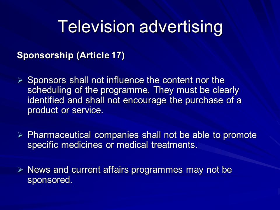 Television advertising Sponsorship (Article 17)  Sponsors shall not influence the content nor the scheduling of the programme. They must be clearly i