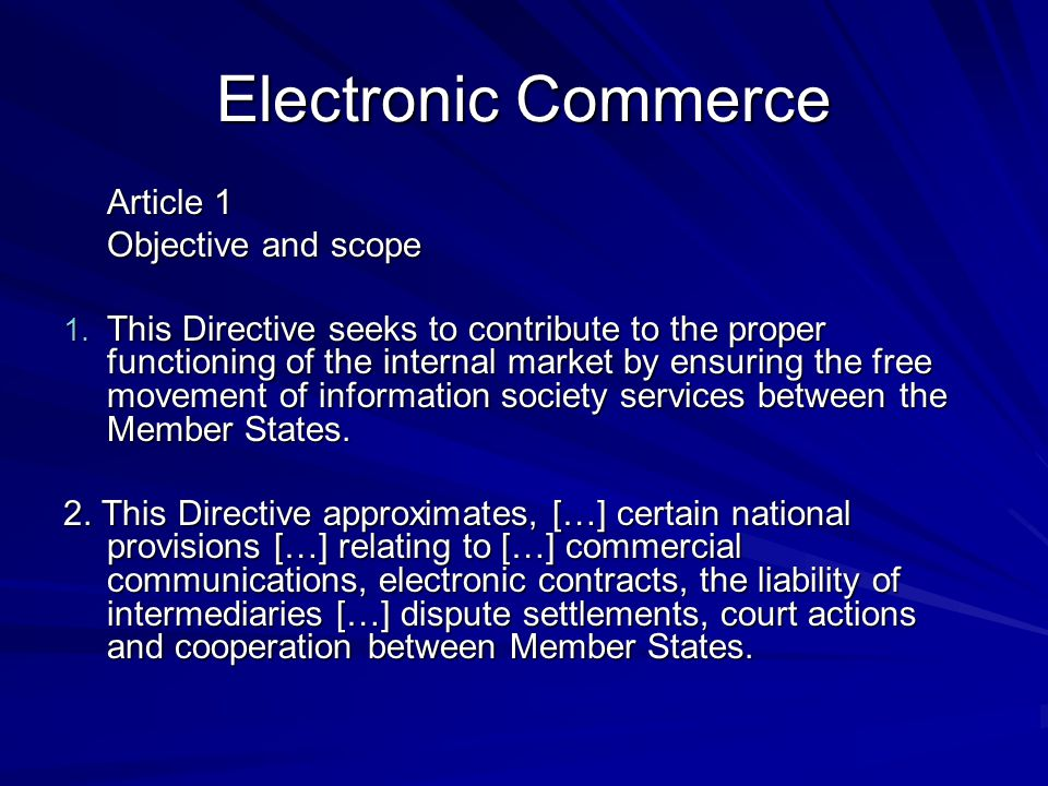 Electronic Commerce Article 1 Objective and scope 1. This Directive seeks to contribute to the proper functioning of the internal market by ensuring t