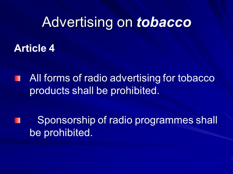 Advertising on Advertising on tobacco Article 4 All forms of radio advertising for tobacco products shall be prohibited. Sponsorship of radio programm