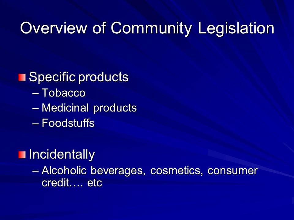 Overview of Community Legislation Specific products –Tobacco –Medicinal products –Foodstuffs Incidentally –Alcoholic beverages, cosmetics, consumer cr