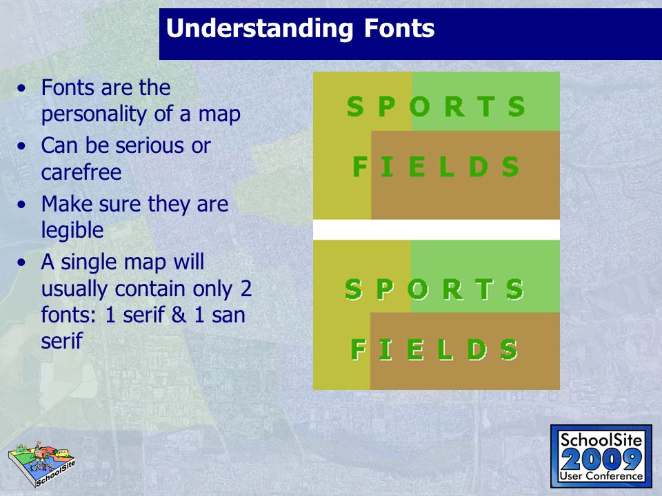 Understanding Fonts Fonts are the personality of a map Can be serious or carefree Make sure they are legible A single map will usually contain only 2 fonts: 1 serif & 1 san serif