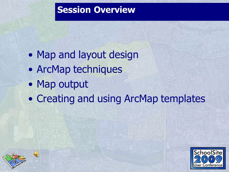 Session Overview Map and layout design ArcMap techniques Map output Creating and using ArcMap templates