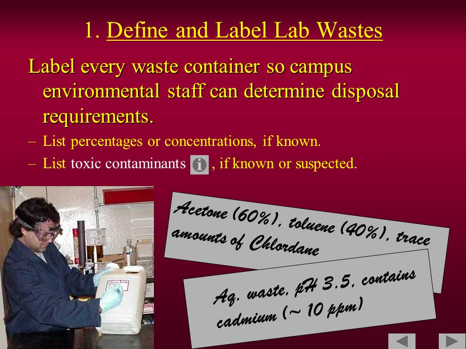 1. Define and Label Lab Wastes Label every waste container so campus environmental staff can determine disposal requirements. –List percentages or con