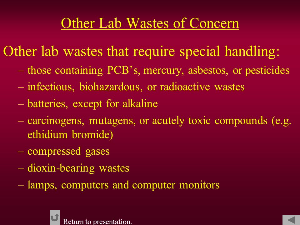 Other Lab Wastes of Concern Other lab wastes that require special handling: –those containing PCB's, mercury, asbestos, or pesticides –infectious, biohazardous, or radioactive wastes –batteries, except for alkaline –carcinogens, mutagens, or acutely toxic compounds (e.g.