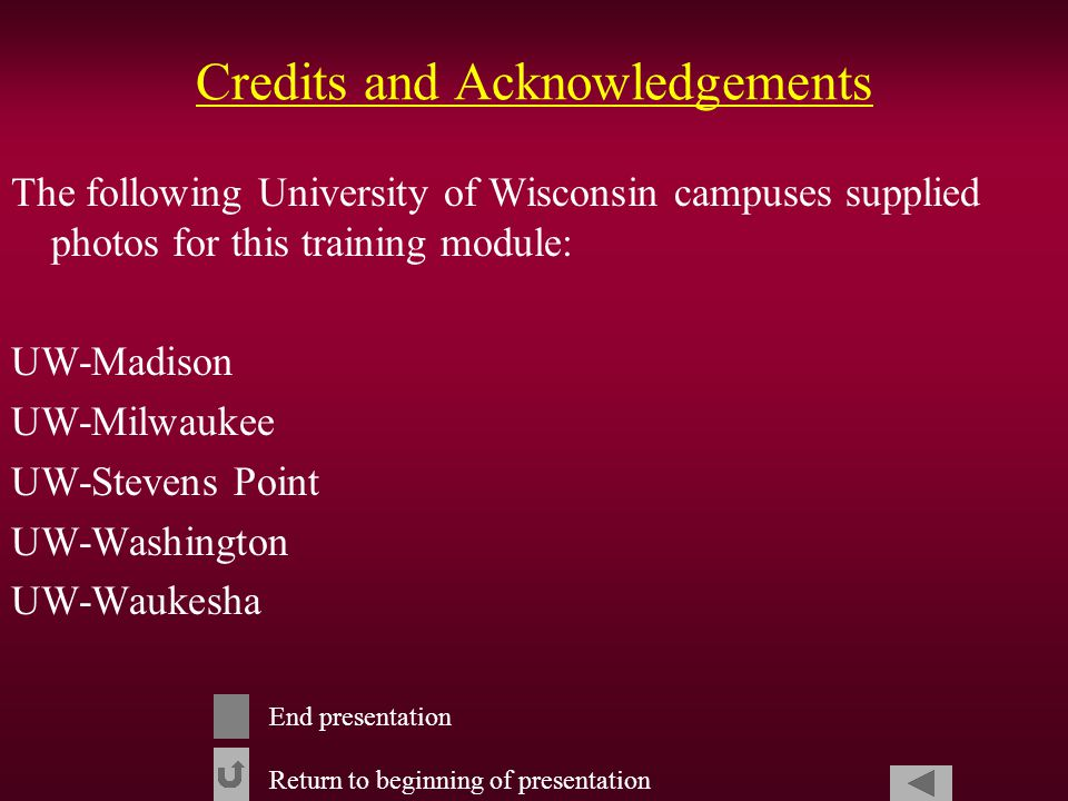 Credits and Acknowledgements The following University of Wisconsin campuses supplied photos for this training module: UW-Madison UW-Milwaukee UW-Stevens Point UW-Washington UW-Waukesha Return to beginning of presentation End presentation