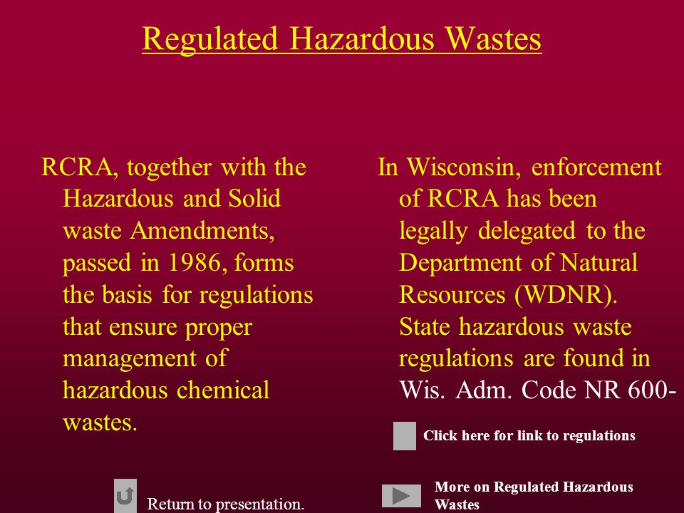 Regulated Hazardous Wastes RCRA, together with the Hazardous and Solid waste Amendments, passed in 1986, forms the basis for regulations that ensure proper management of hazardous chemical wastes.