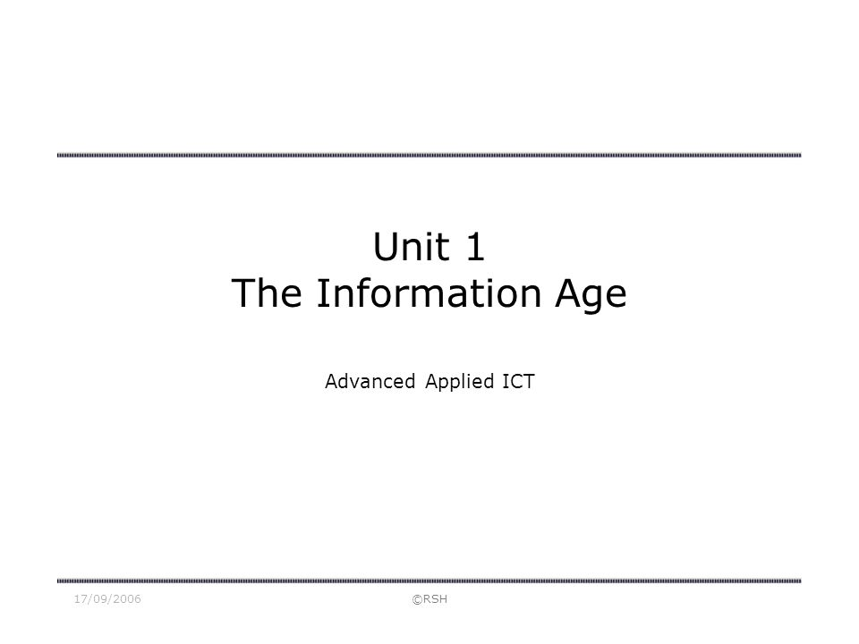 17/09/2006©RSH Unit 1 The Information Age Advanced Applied ICT