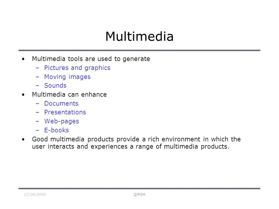 17/09/2006©RSH Multimedia Multimedia tools are used to generate –Pictures and graphics –Moving images –Sounds Multimedia can enhance –Documents –Prese