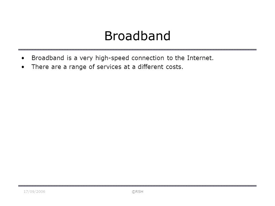 17/09/2006©RSH Broadband Broadband is a very high-speed connection to the Internet. There are a range of services at a different costs.