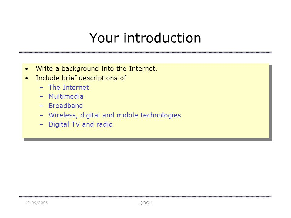 17/09/2006©RSH Your introduction Write a background into the Internet. Include brief descriptions of –The Internet –Multimedia –Broadband –Wireless, d