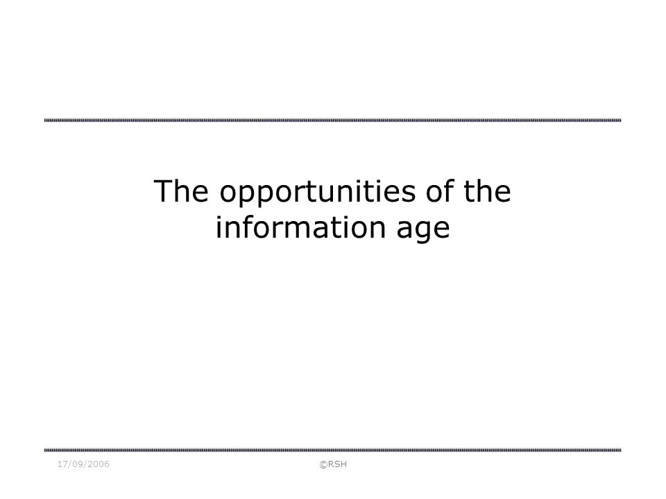 17/09/2006©RSH The opportunities of the information age