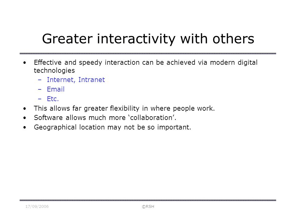 17/09/2006©RSH Greater interactivity with others Effective and speedy interaction can be achieved via modern digital technologies –Internet, Intranet
