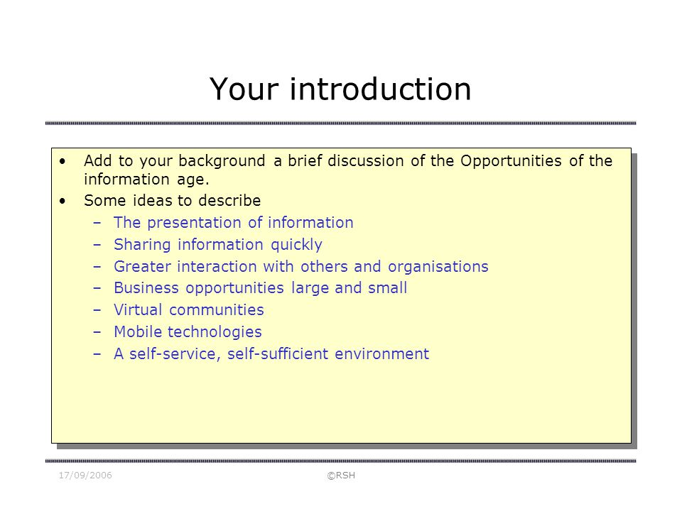 17/09/2006©RSH Your introduction Add to your background a brief discussion of the Opportunities of the information age. Some ideas to describe –The pr
