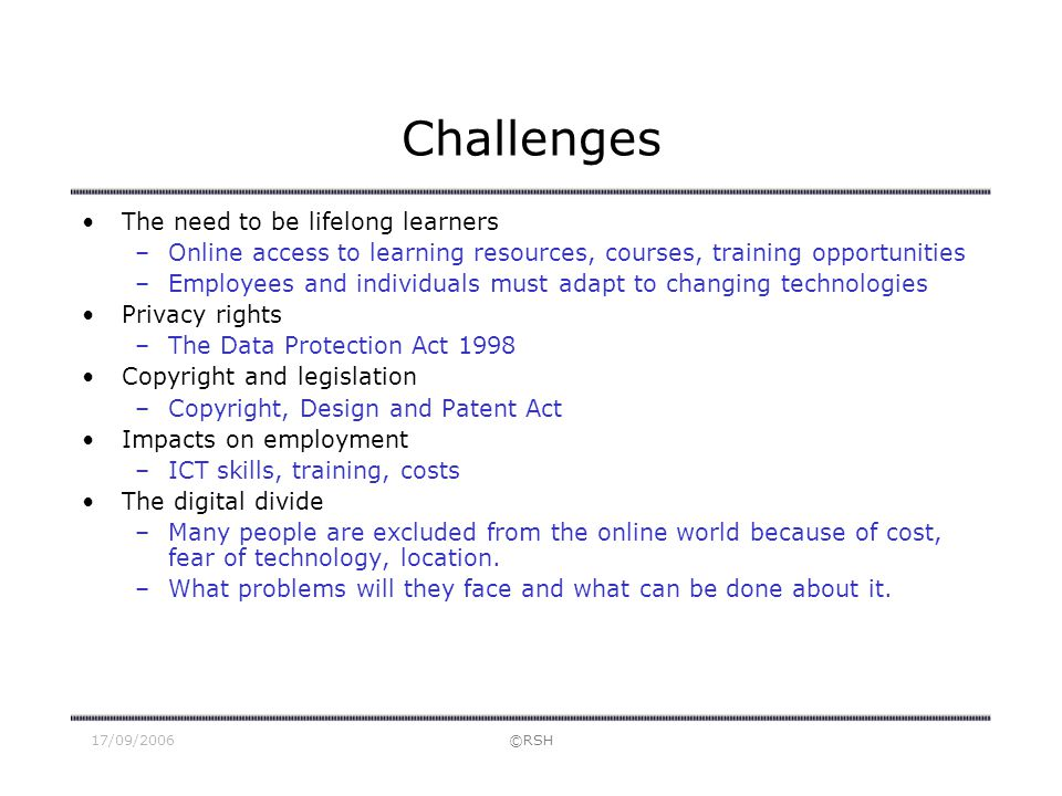 17/09/2006©RSH Challenges The need to be lifelong learners –Online access to learning resources, courses, training opportunities –Employees and indivi