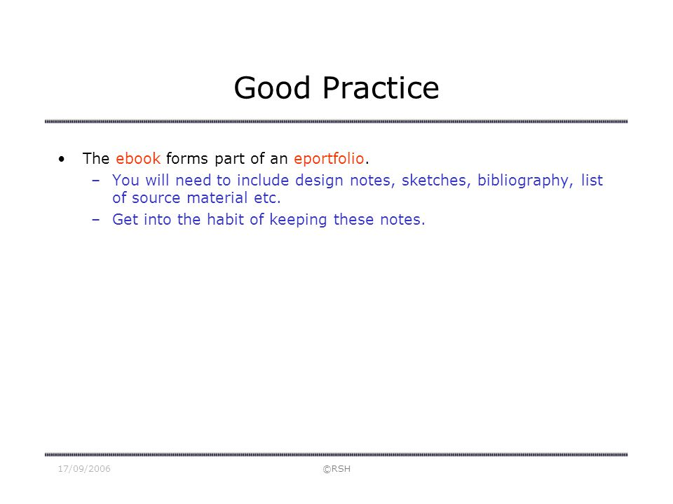 17/09/2006©RSH Good Practice The ebook forms part of an eportfolio. –You will need to include design notes, sketches, bibliography, list of source mat