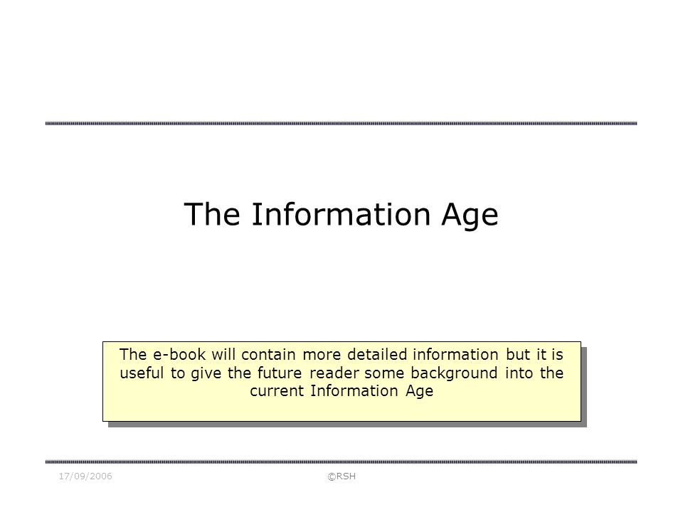 17/09/2006©RSH The Information Age The e-book will contain more detailed information but it is useful to give the future reader some background into the current Information Age
