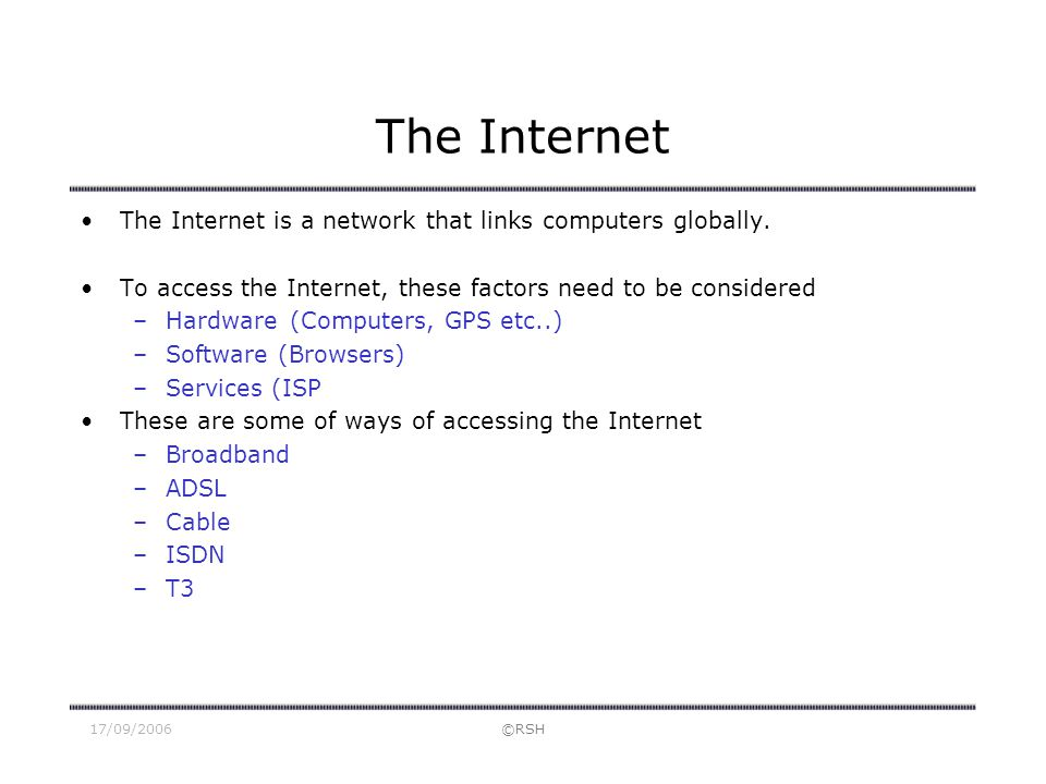 17/09/2006©RSH The Internet The Internet is a network that links computers globally. To access the Internet, these factors need to be considered –Hard