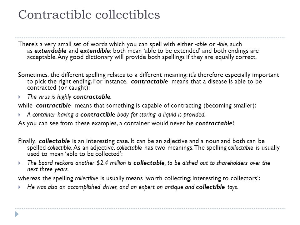 Contractible collectibles There's a very small set of words which you can spell with either -able or -ible, such as extendable and extendible: both mean 'able to be extended' and both endings are acceptable.