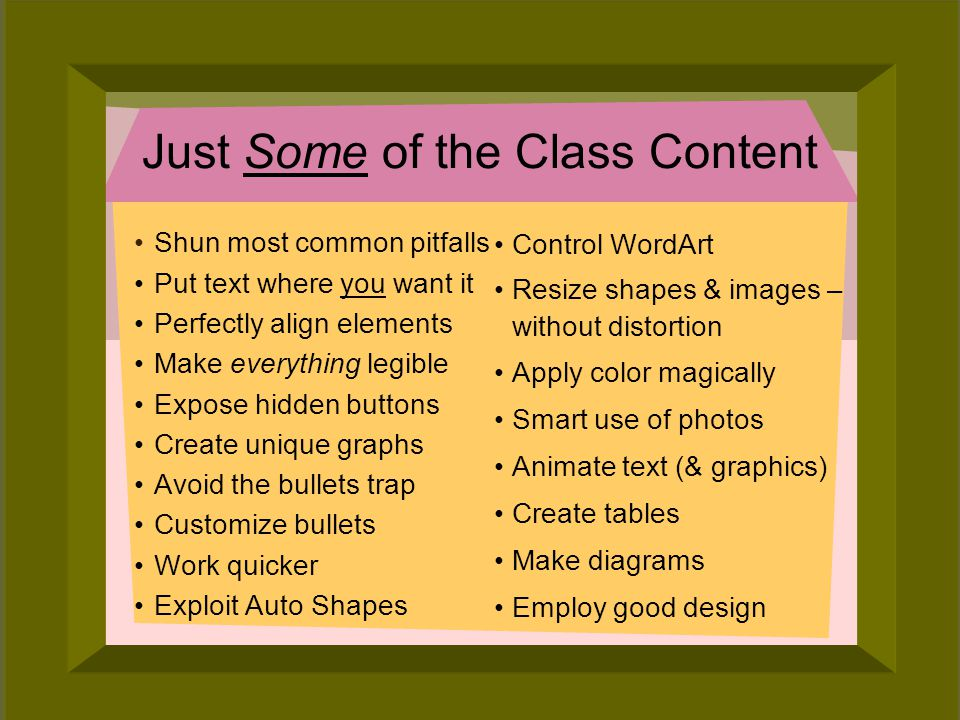 © 2006 Deborah Gilden Just Some of the Class Content Control WordArt Resize shapes & images – without distortion Apply color magically Smart use of photos Animate text (& graphics) Create tables Make diagrams Employ good design Shun most common pitfalls Put text where you want it Perfectly align elements Make everything legible Expose hidden buttons Create unique graphs Avoid the bullets trap Customize bullets Work quicker Exploit Auto Shapes