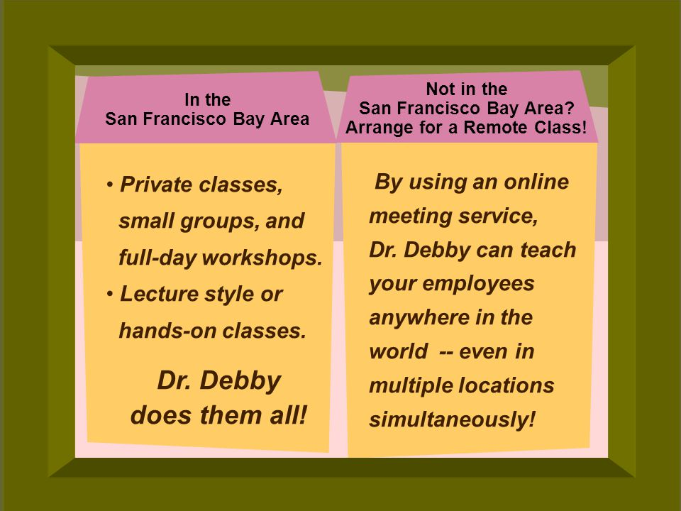 © 2006 Deborah Gilden By using an online meeting service, Dr. Debby can teach your employees anywhere in the world -- even in multiple locations simul