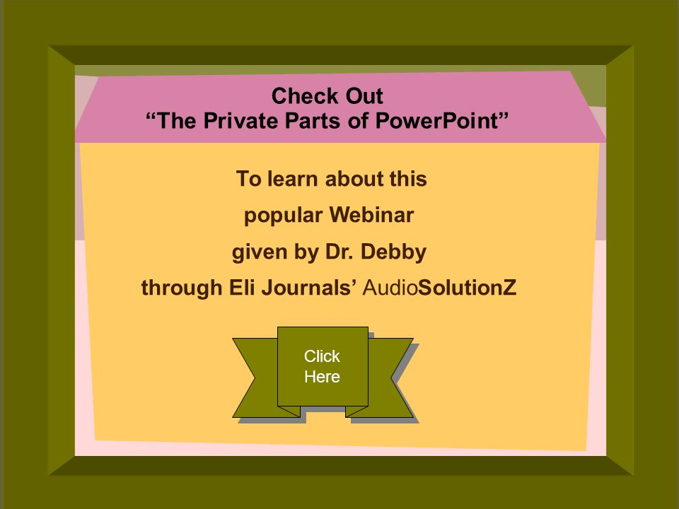 © 2006 Deborah Gilden Check Out The Private Parts of PowerPoint To learn about this popular Webinar given by Dr.