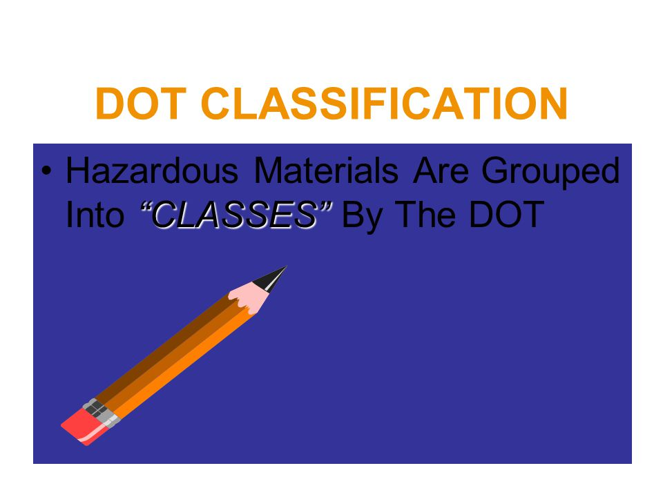 """DOT CLASSIFICATION """"CLASSES""""Hazardous Materials Are Grouped Into """"CLASSES"""" By The DOT"""