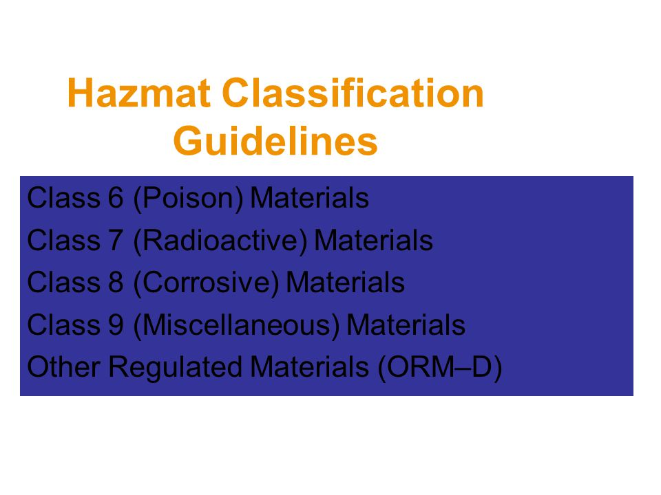 Hazmat Classification Guidelines Class 6 (Poison) Materials Class 7 (Radioactive) Materials Class 8 (Corrosive) Materials Class 9 (Miscellaneous) Materials Other Regulated Materials (ORM–D)