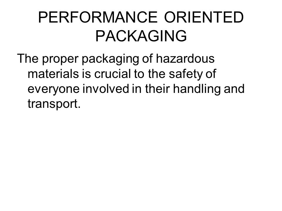 PERFORMANCE ORIENTED PACKAGING The proper packaging of hazardous materials is crucial to the safety of everyone involved in their handling and transpo