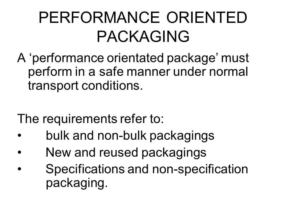 PERFORMANCE ORIENTED PACKAGING A 'performance orientated package' must perform in a safe manner under normal transport conditions. The requirements re