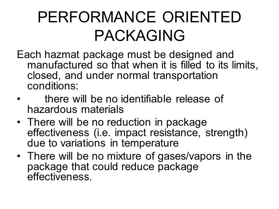 PERFORMANCE ORIENTED PACKAGING Each hazmat package must be designed and manufactured so that when it is filled to its limits, closed, and under normal