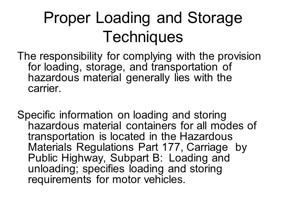 Proper Loading and Storage Techniques The responsibility for complying with the provision for loading, storage, and transportation of hazardous material generally lies with the carrier.
