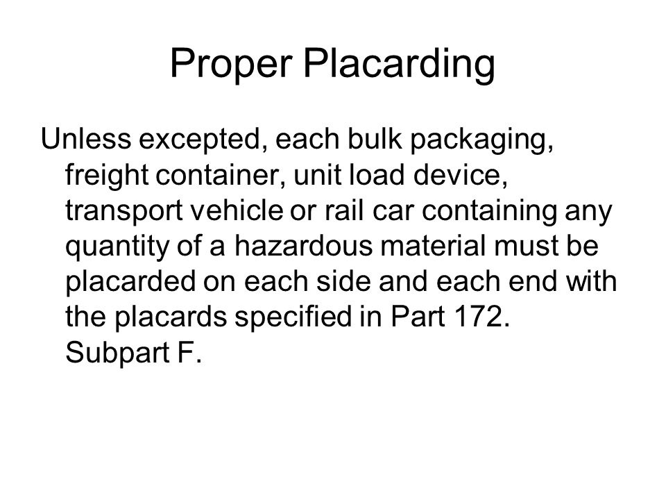 Proper Placarding Unless excepted, each bulk packaging, freight container, unit load device, transport vehicle or rail car containing any quantity of