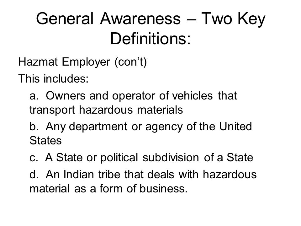 General Awareness – Two Key Definitions: Hazmat Employer (con't) This includes: a. Owners and operator of vehicles that transport hazardous materials