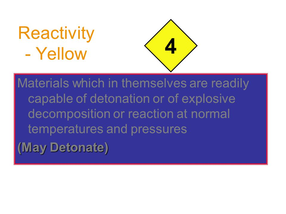 Reactivity - Yellow Materials which in themselves are readily capable of detonation or of explosive decomposition or reaction at normal temperatures a
