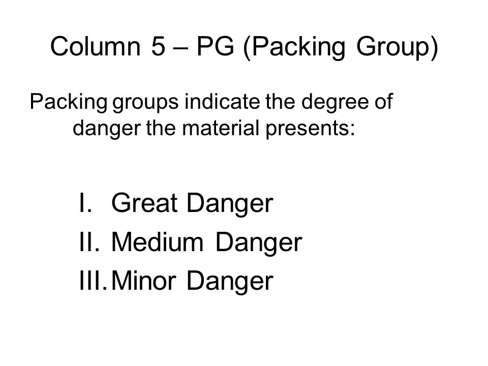 Column 5 – PG (Packing Group) Packing groups indicate the degree of danger the material presents: I.Great Danger II.Medium Danger III.Minor Danger