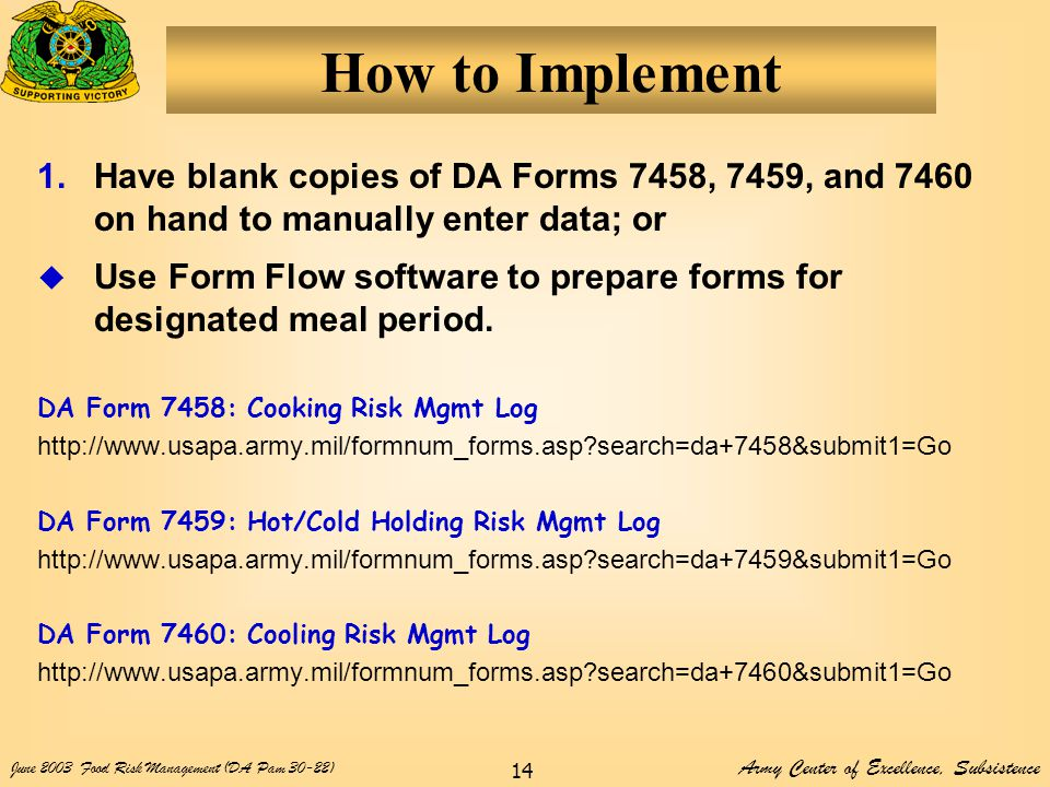 Army Center of Excellence, Subsistence June 2003Food Risk Management (DA Pam 30-22) 14 How to Implement 1.Have blank copies of DA Forms 7458, 7459, and 7460 on hand to manually enter data; or  Use Form Flow software to prepare forms for designated meal period.