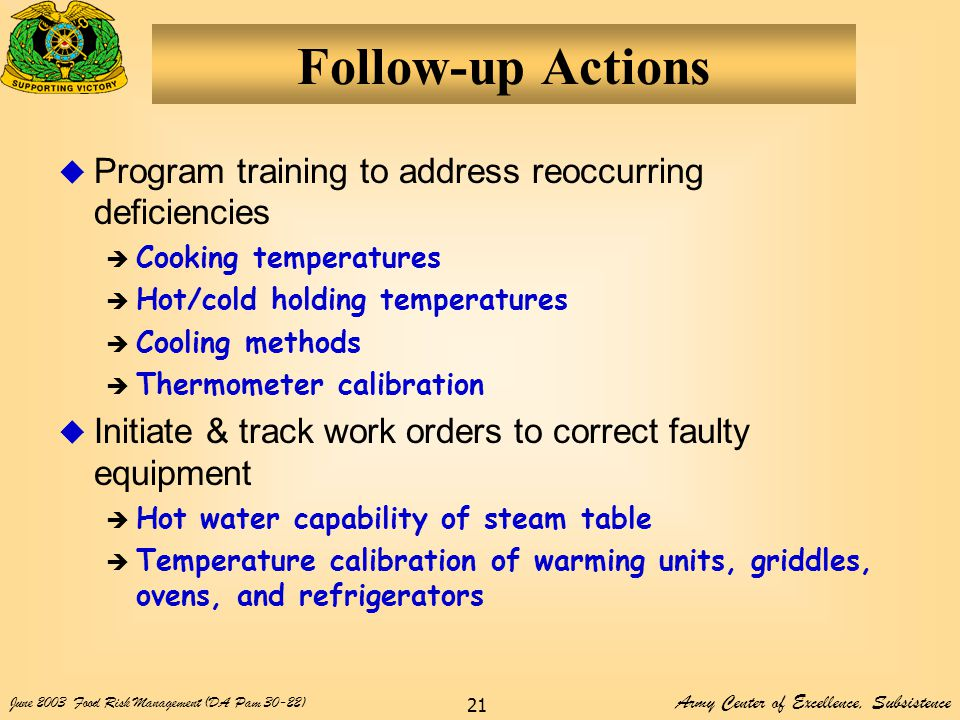 Army Center of Excellence, Subsistence June 2003Food Risk Management (DA Pam 30-22) 21 Follow-up Actions  Program training to address reoccurring deficiencies  Cooking temperatures  Hot/cold holding temperatures  Cooling methods  Thermometer calibration  Initiate & track work orders to correct faulty equipment  Hot water capability of steam table  Temperature calibration of warming units, griddles, ovens, and refrigerators