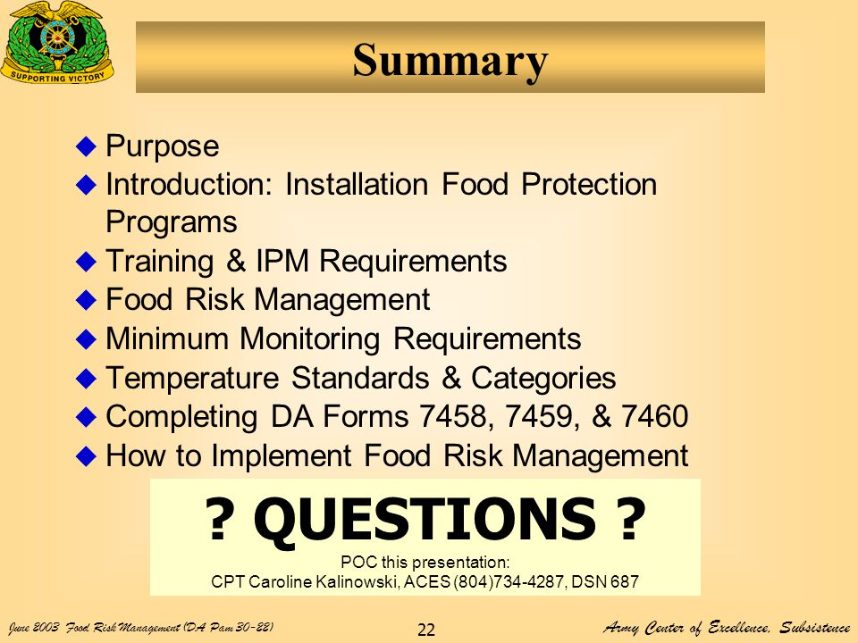 Army Center of Excellence, Subsistence June 2003Food Risk Management (DA Pam 30-22) 22 Summary  Purpose  Introduction: Installation Food Protection Programs  Training & IPM Requirements  Food Risk Management  Minimum Monitoring Requirements  Temperature Standards & Categories  Completing DA Forms 7458, 7459, & 7460  How to Implement Food Risk Management .