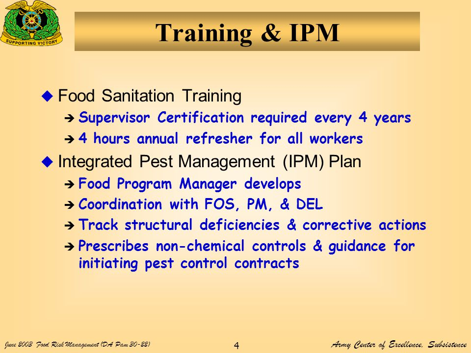 Army Center of Excellence, Subsistence June 2003Food Risk Management (DA Pam 30-22) 4 Training & IPM  Food Sanitation Training  Supervisor Certification required every 4 years  4 hours annual refresher for all workers  Integrated Pest Management (IPM) Plan  Food Program Manager develops  Coordination with FOS, PM, & DEL  Track structural deficiencies & corrective actions  Prescribes non-chemical controls & guidance for initiating pest control contracts