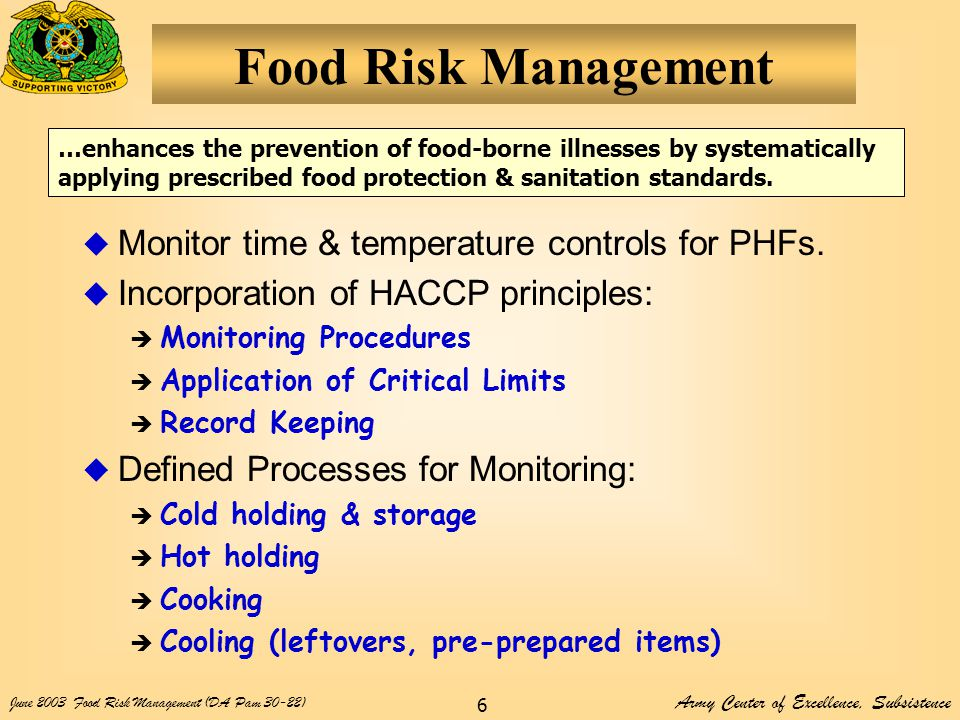 Army Center of Excellence, Subsistence June 2003Food Risk Management (DA Pam 30-22) 6 Food Risk Management  Monitor time & temperature controls for PHFs.