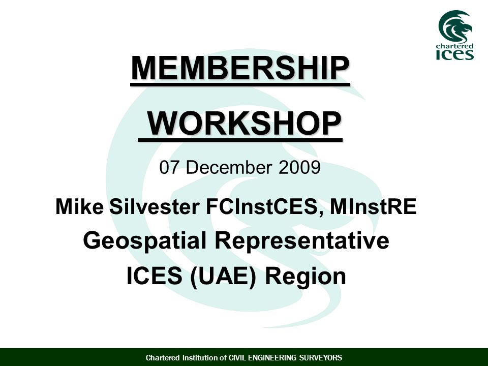 Chartered Institution of CIVIL ENGINEERING SURVEYORS MEMBERSHIP WORKSHOP MEMBERSHIP WORKSHOP 07 December 2009 Mike Silvester FCInstCES, MInstRE Geospatial Representative ICES (UAE) Region