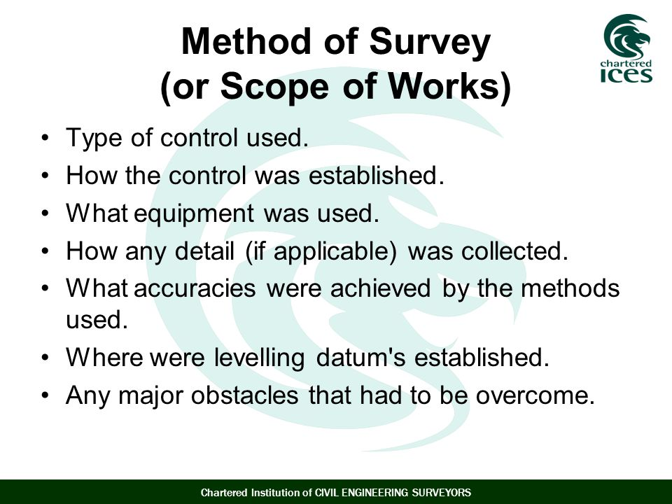 Chartered Institution of CIVIL ENGINEERING SURVEYORS Method of Survey (or Scope of Works) Type of control used.