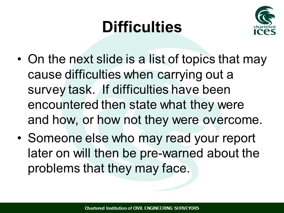 Chartered Institution of CIVIL ENGINEERING SURVEYORS Difficulties On the next slide is a list of topics that may cause difficulties when carrying out a survey task.