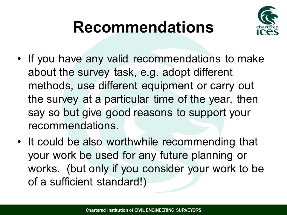Chartered Institution of CIVIL ENGINEERING SURVEYORS Recommendations If you have any valid recommendations to make about the survey task, e.g.