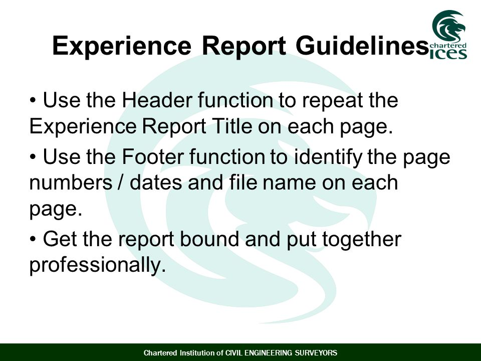 Chartered Institution of CIVIL ENGINEERING SURVEYORS Experience Report Guidelines Use the Header function to repeat the Experience Report Title on each page.
