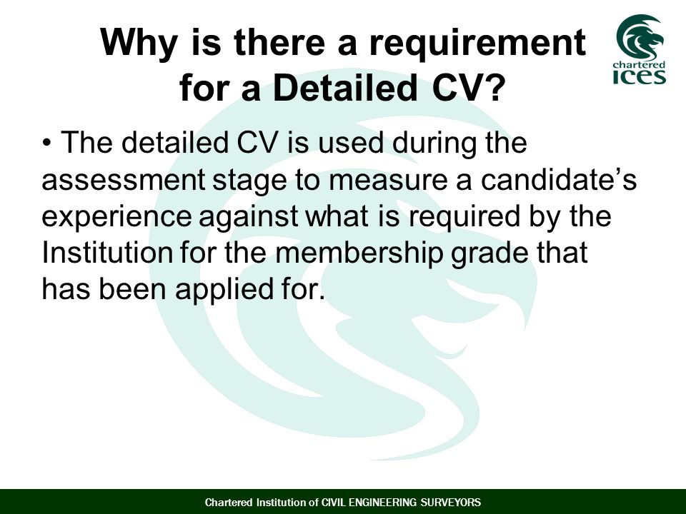 Chartered Institution of CIVIL ENGINEERING SURVEYORS Why is there a requirement for a Detailed CV.