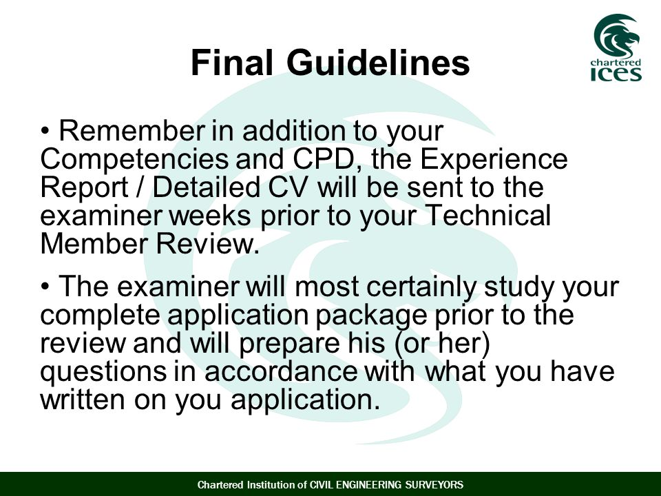 Chartered Institution of CIVIL ENGINEERING SURVEYORS Final Guidelines Remember in addition to your Competencies and CPD, the Experience Report / Detailed CV will be sent to the examiner weeks prior to your Technical Member Review.