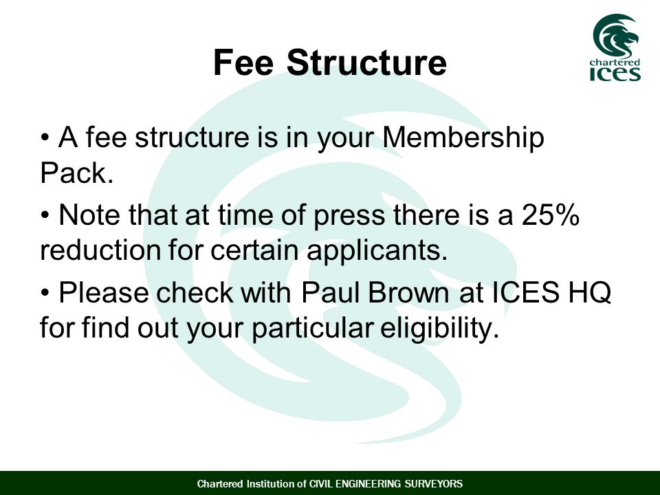 Chartered Institution of CIVIL ENGINEERING SURVEYORS Fee Structure A fee structure is in your Membership Pack.