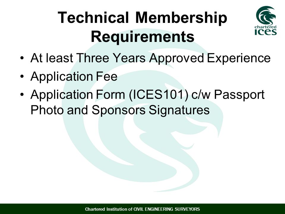 Chartered Institution of CIVIL ENGINEERING SURVEYORS Technical Membership Requirements At least Three Years Approved Experience Application Fee Application Form (ICES101) c/w Passport Photo and Sponsors Signatures