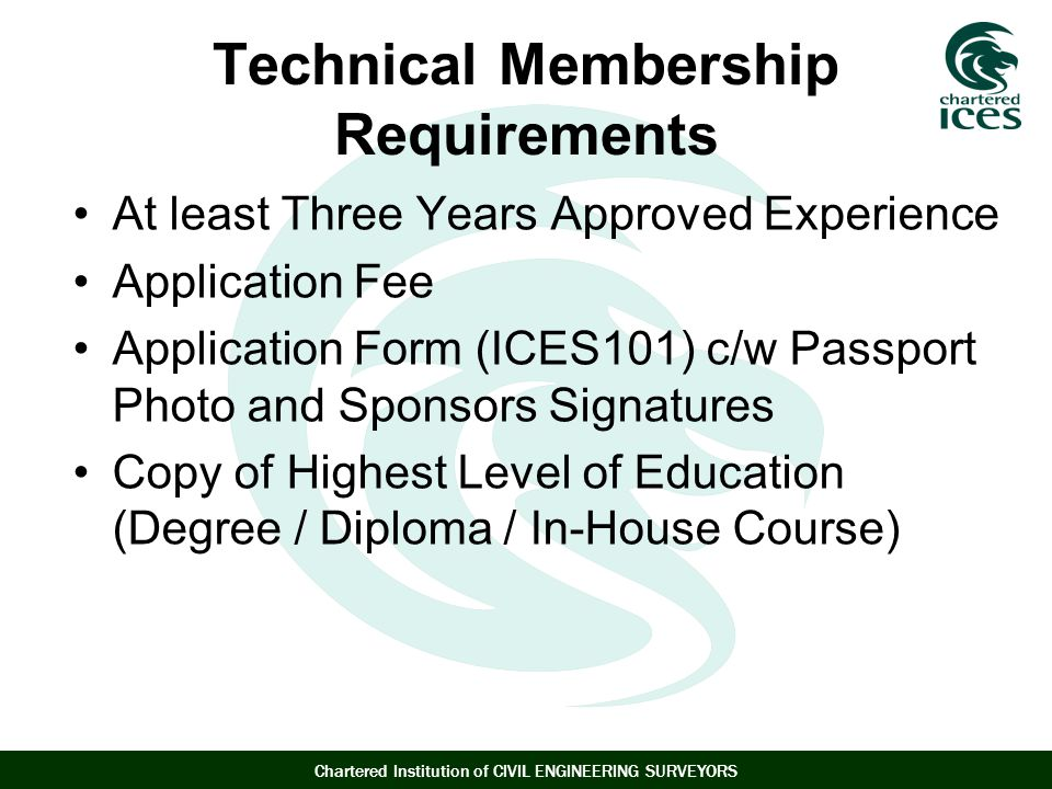 Chartered Institution of CIVIL ENGINEERING SURVEYORS Technical Membership Requirements At least Three Years Approved Experience Application Fee Application Form (ICES101) c/w Passport Photo and Sponsors Signatures Copy of Highest Level of Education (Degree / Diploma / In-House Course)